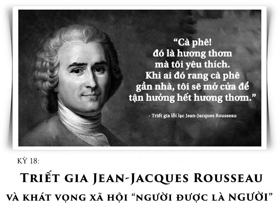 """Kỳ 18: Triết gia Jean-Jacques Rousseau và khát vọng xã hội """"người được là Người"""""""